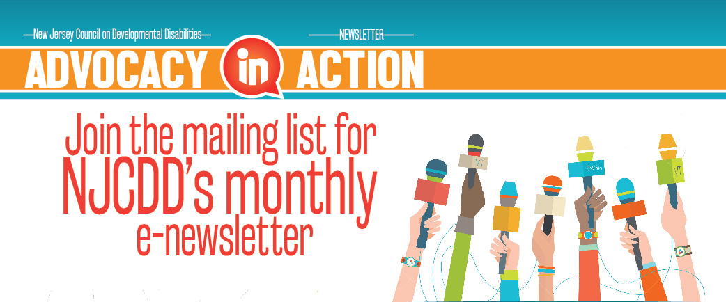 The New Jersey Council on Developmental Disabilities Advocacy in Action E-Newsletter Join the mailing list for NJCDD's monthly e-newsletter