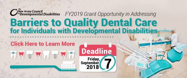 The New Jersey Council on Developmental Disabilities NJCDD ANNOUNCES GRANT OPPORTUNITY IN ADDRESSING BARRIERS TO QUALITY DENTAL CARE FOR INDIVIDUALS WITH DEVELOPMENTAL DISABILITIES IN NEW JERSEY Deadline Friday, Septmeber 7, 2018